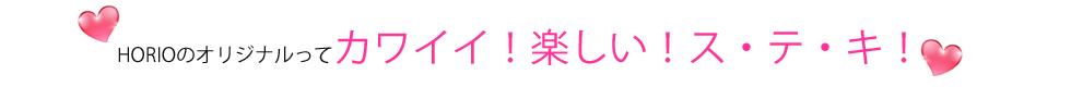 HORIOのオリジナルってカワイイ!楽しい!ス・テ・キ!